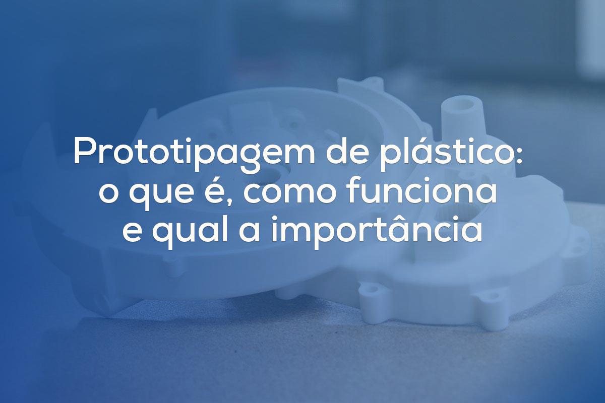 Prototipagem de plástico: o que é, como funciona e qual a importância